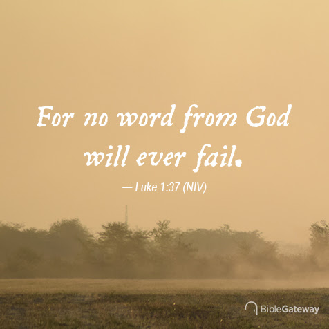 For no word from God will ever fail. Luke 1:37