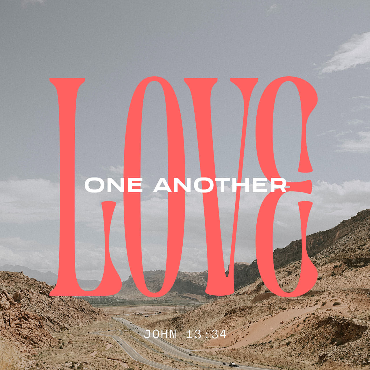 John 13:34 A new command I give you: Love one another. As I have loved you, so you must love one another.