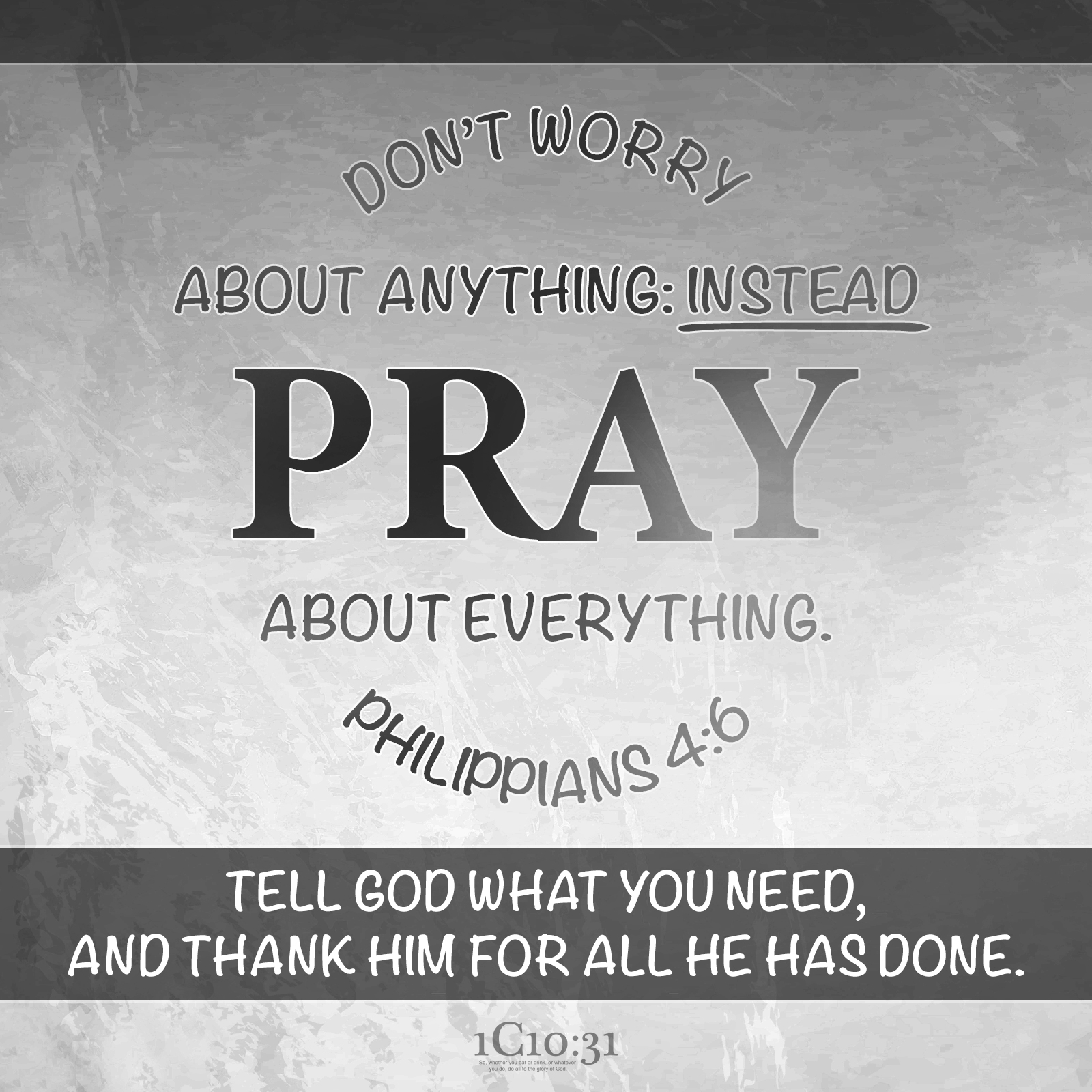 Philippians 4:6 Don't worry about anything; instead, pray about everything. Tell God what you need, and thank him for all he has done.