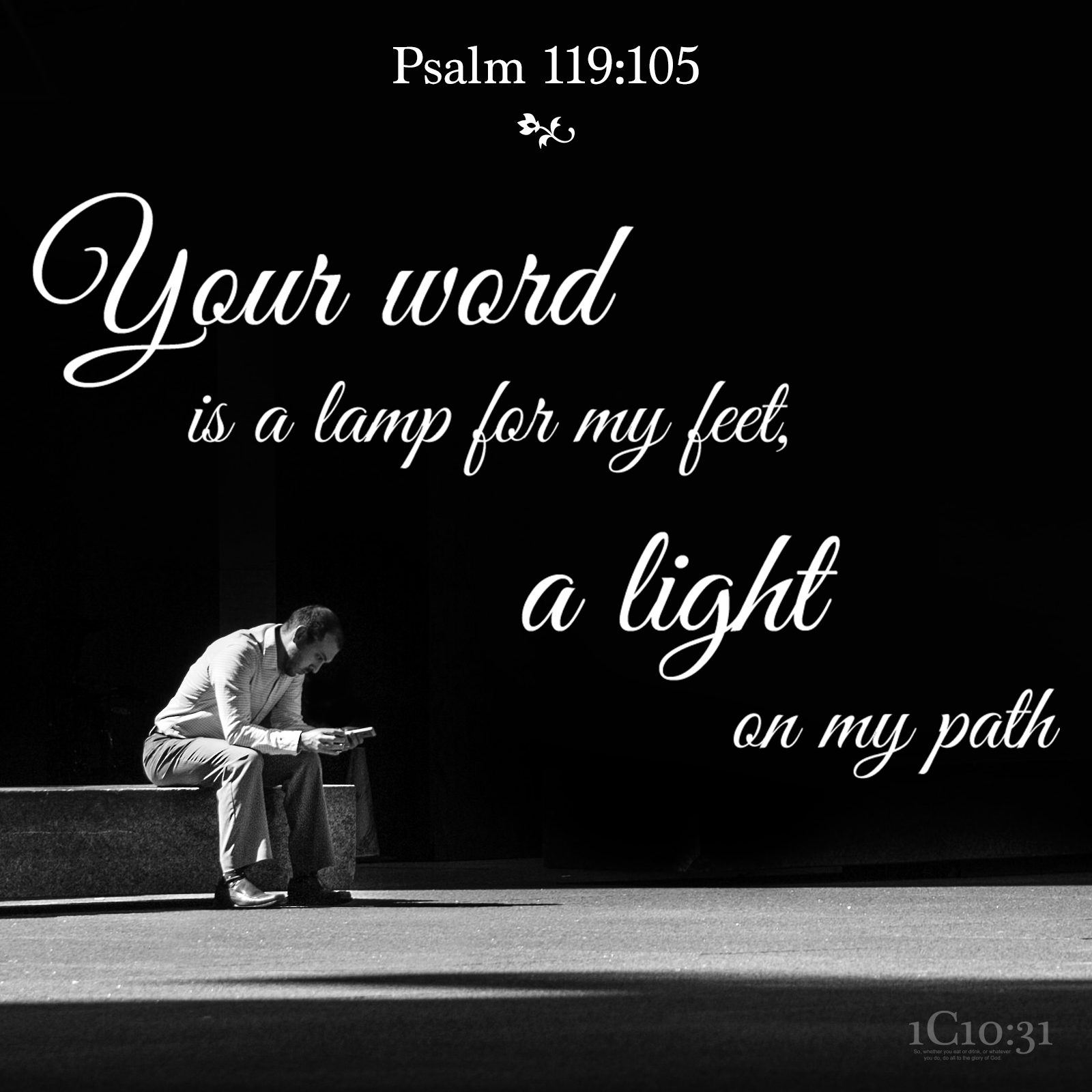 Psalm 119:105 Your word is a lamp for my feet, a light on my path.