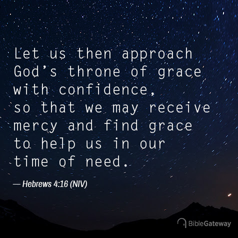 Hebrews 4:16 Let us then approach God's throne of grace with confidence, so that we may receive mercy and find grace to help us in our time of need.