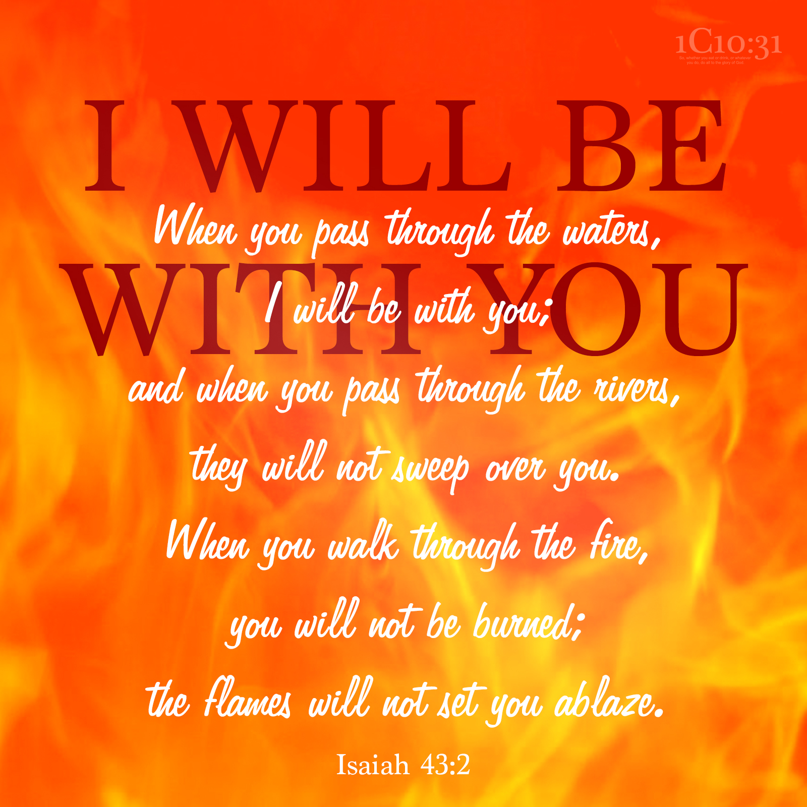 Isaiah-43-2 When you pass through the waters,     I will be with you; and when you pass through the rivers,     they will not sweep over you. When you walk through the fire,     you will not be burned;     the flames will not set you ablaze.