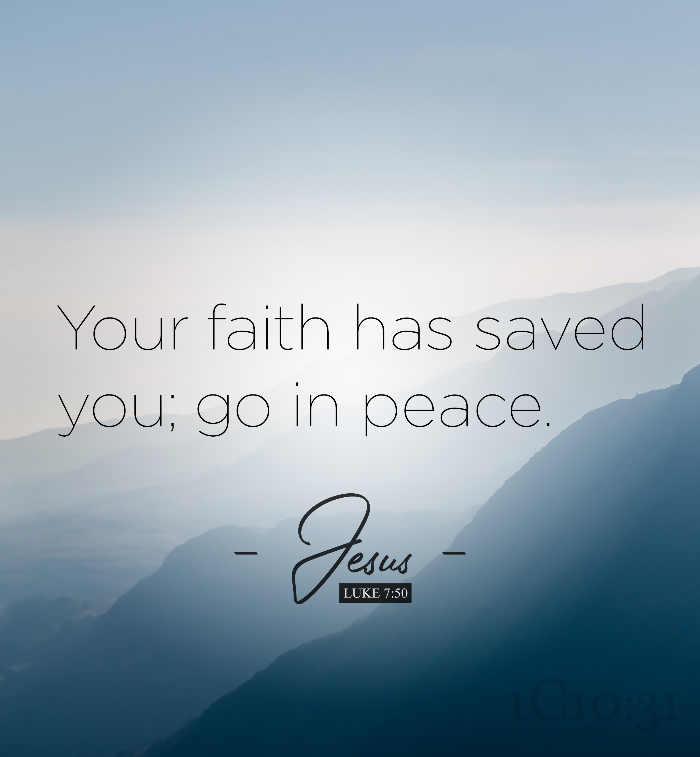 """Luke 7:50 Jesus said to the woman, """"Your faith has saved you; go in peace."""""""