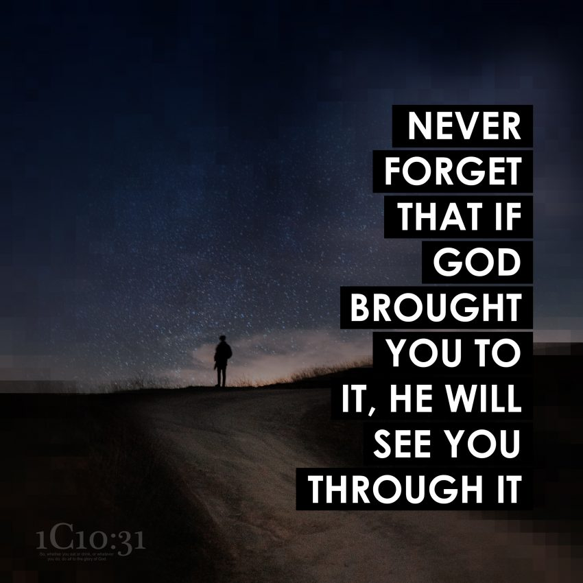 Never forget that if God brought you to it, he will see you through it.