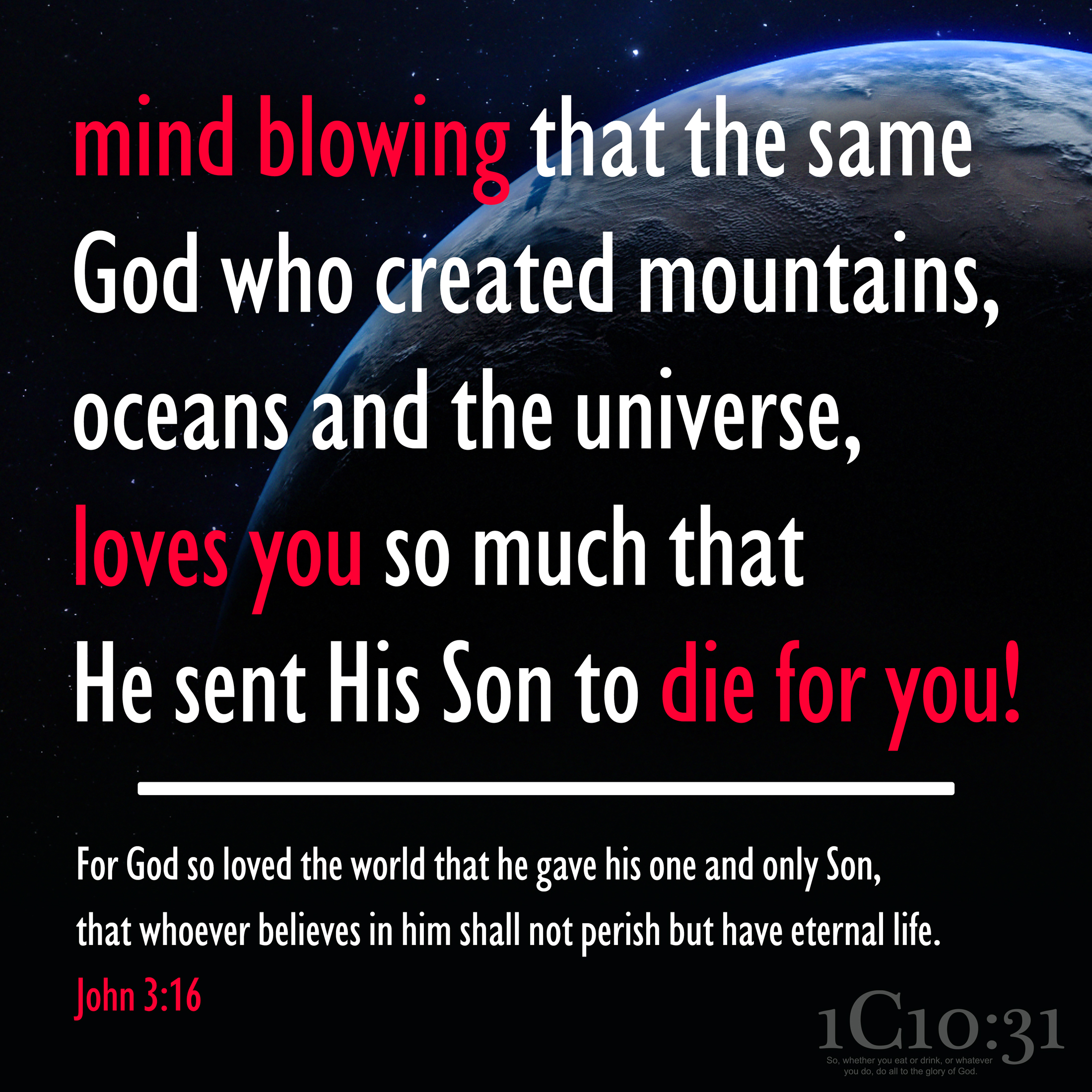 Mind blowing that the same God who created mountains, oceans and the universe, loves you so much that He sent His Son to die for you!